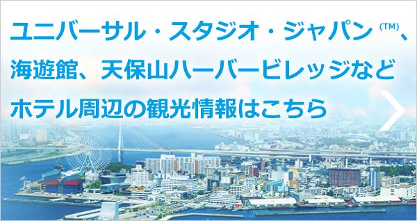 ユニバーサル・スタジオ・ジャパン、海遊館、天保山ハーバービレッジなどホテル周辺の観光情報はこちら